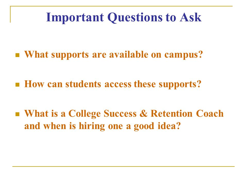 Important Questions to Ask What supports are available on campus.