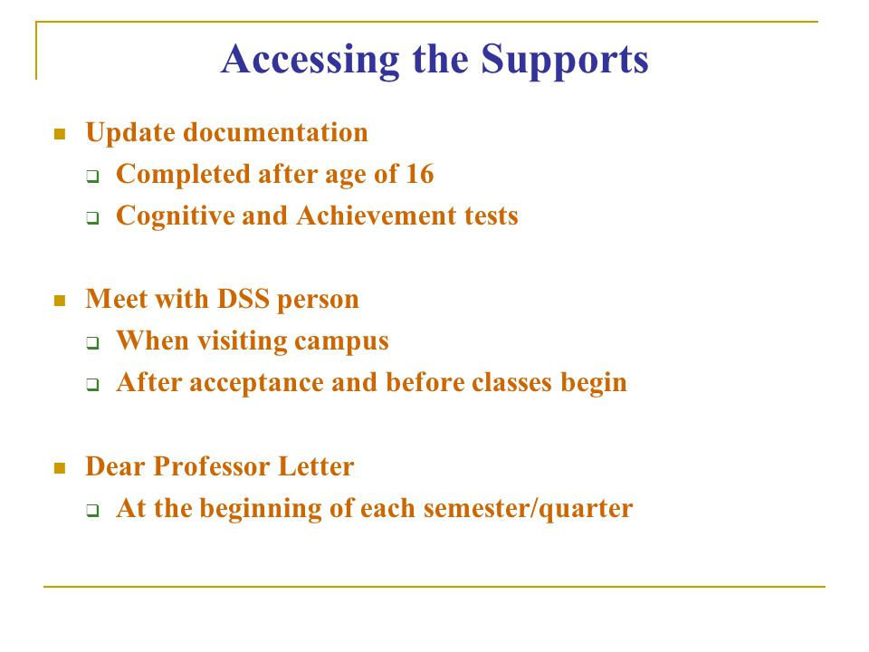 Accessing the Supports Update documentation  Completed after age of 16  Cognitive and Achievement tests Meet with DSS person  When visiting campus
