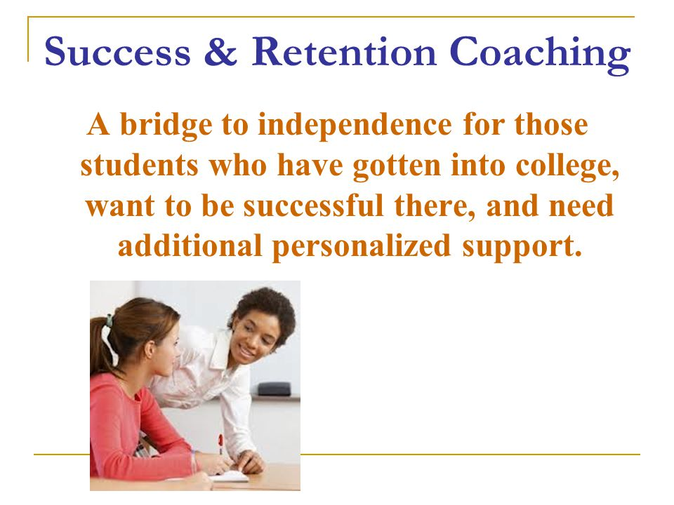 Success & Retention Coaching A bridge to independence for those students who have gotten into college, want to be successful there, and need additional personalized support.