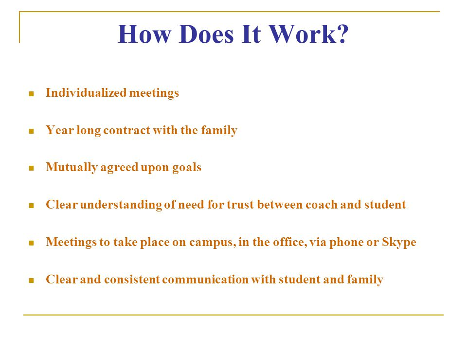 How Does It Work? Individualized meetings Year long contract with the family Mutually agreed upon goals Clear understanding of need for trust between