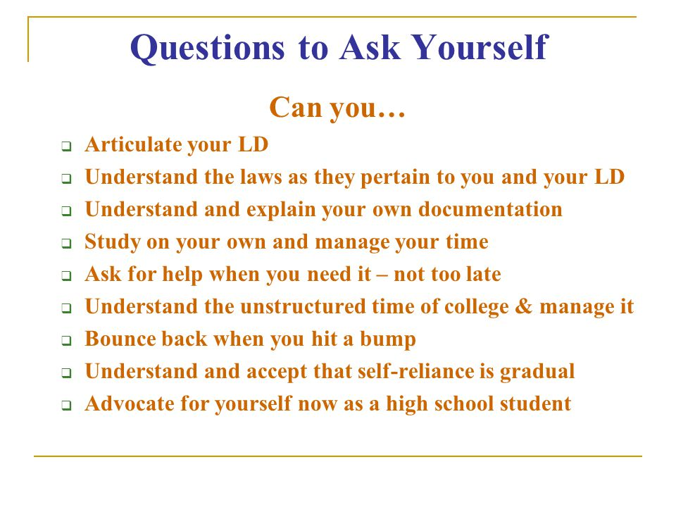 Questions to Ask Yourself Can you…  Articulate your LD  Understand the laws as they pertain to you and your LD  Understand and explain your own documentation  Study on your own and manage your time  Ask for help when you need it – not too late  Understand the unstructured time of college & manage it  Bounce back when you hit a bump  Understand and accept that self-reliance is gradual  Advocate for yourself now as a high school student