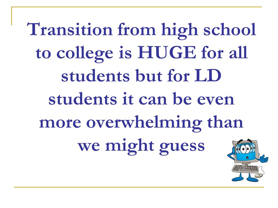 Transition from high school to college is HUGE for all students but for LD students it can be even more overwhelming than we might guess