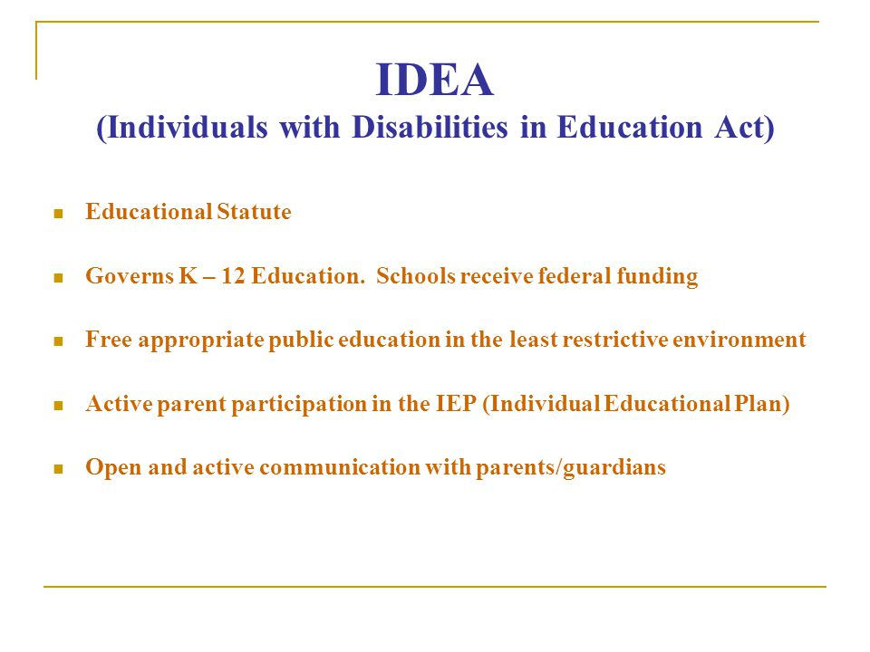 IDEA (Individuals with Disabilities in Education Act) Educational Statute Governs K – 12 Education.