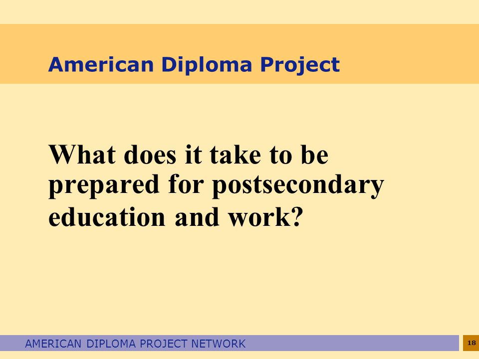 18 AMERICAN DIPLOMA PROJECT NETWORK American Diploma Project What does it take to be prepared for postsecondary education and work
