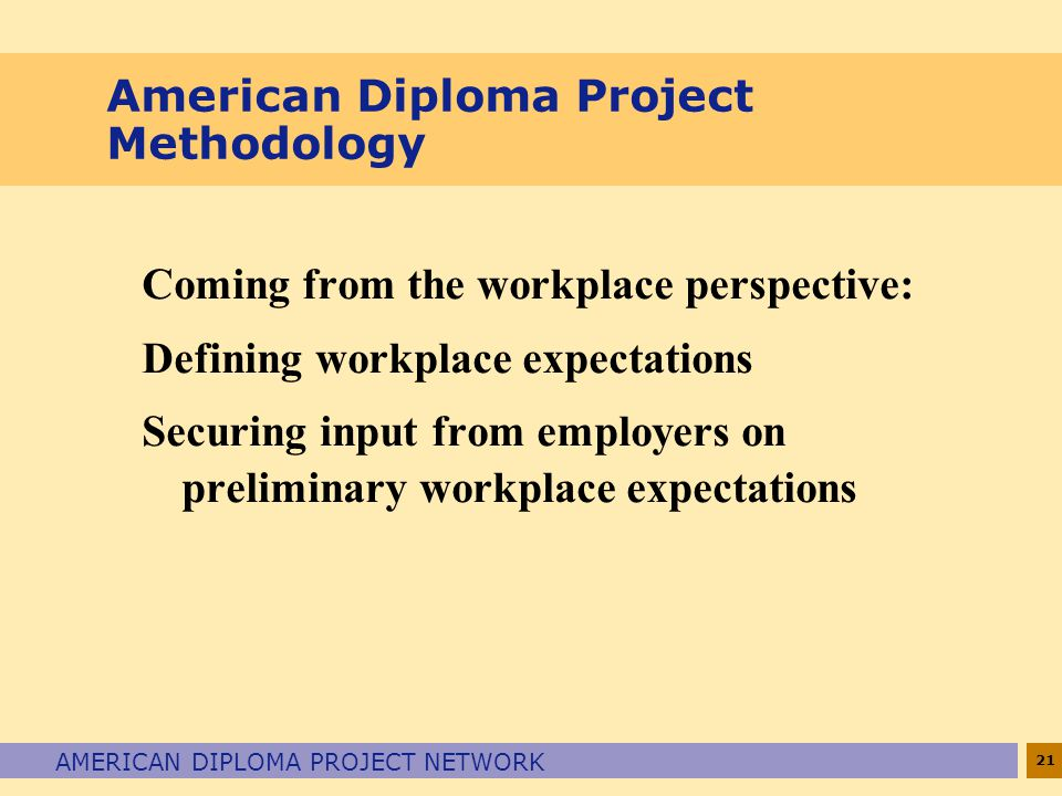 21 AMERICAN DIPLOMA PROJECT NETWORK American Diploma Project Methodology Coming from the workplace perspective: Defining workplace expectations Securing input from employers on preliminary workplace expectations