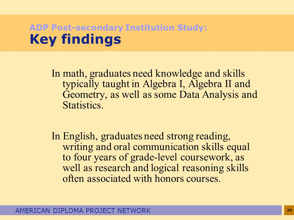 26 AMERICAN DIPLOMA PROJECT NETWORK ADP Post-secondary Institution Study: Key findings In math, graduates need knowledge and skills typically taught in Algebra I, Algebra II and Geometry, as well as some Data Analysis and Statistics.