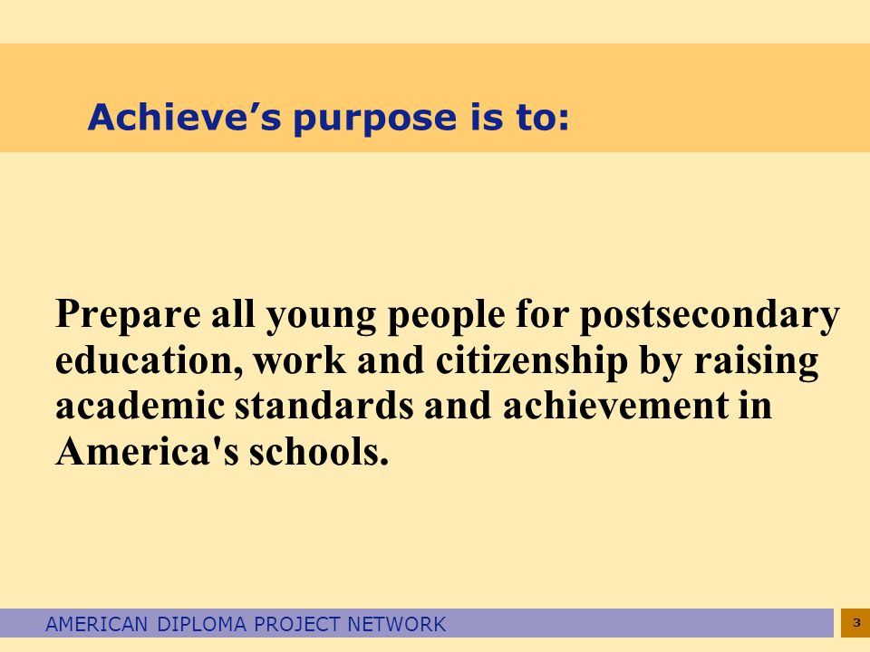 3 AMERICAN DIPLOMA PROJECT NETWORK Achieve's purpose is to: Prepare all young people for postsecondary education, work and citizenship by raising academic standards and achievement in America s schools.