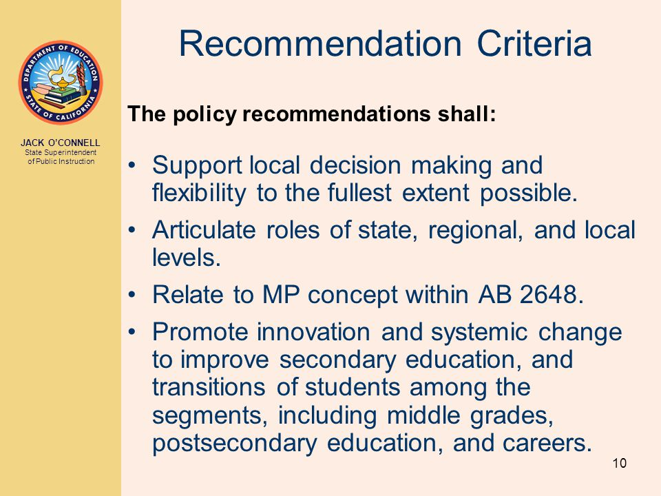 JACK O'CONNELL State Superintendent of Public Instruction 10 Recommendation Criteria The policy recommendations shall: Support local decision making and flexibility to the fullest extent possible.