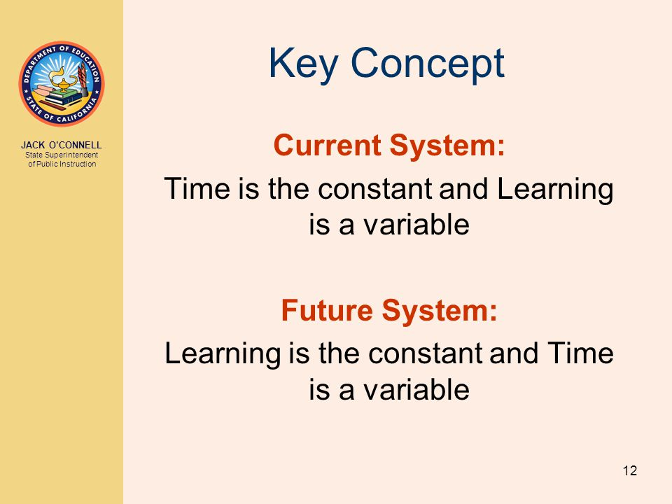 JACK O'CONNELL State Superintendent of Public Instruction 12 Key Concept Current System: Time is the constant and Learning is a variable Future System: Learning is the constant and Time is a variable