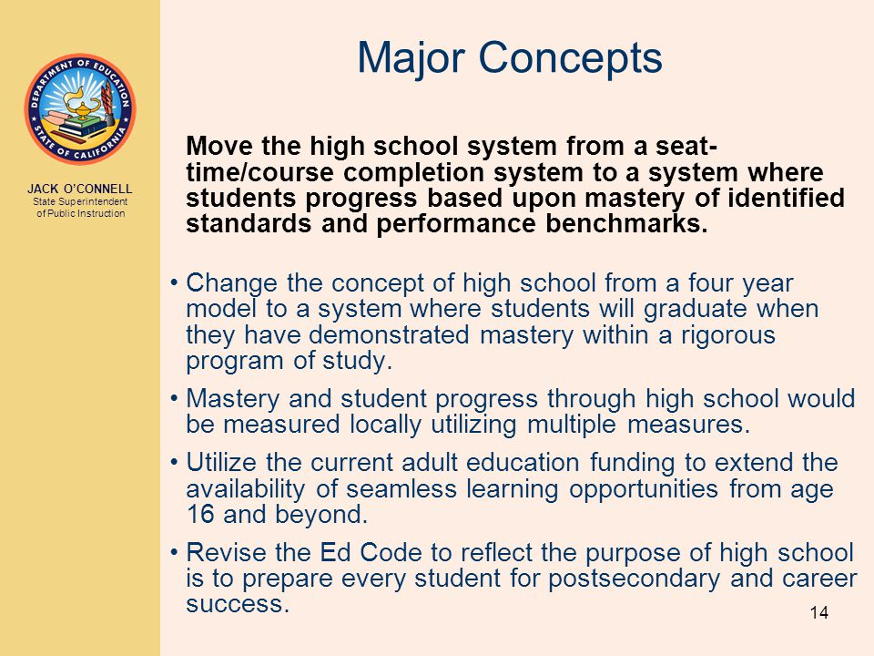 JACK O'CONNELL State Superintendent of Public Instruction 14 Major Concepts Move the high school system from a seat- time/course completion system to a system where students progress based upon mastery of identified standards and performance benchmarks.