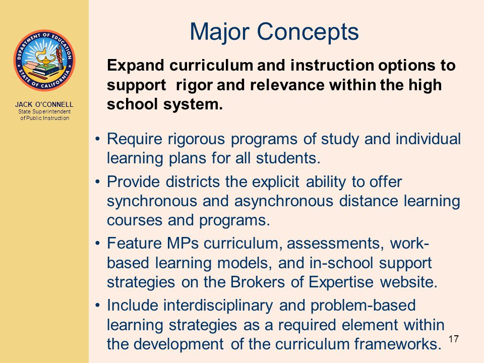 JACK O'CONNELL State Superintendent of Public Instruction 17 Major Concepts Expand curriculum and instruction options to support rigor and relevance within the high school system.
