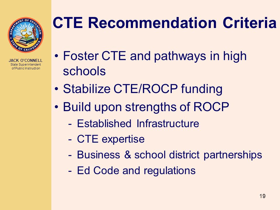 JACK O'CONNELL State Superintendent of Public Instruction 19 CTE Recommendation Criteria Foster CTE and pathways in high schools Stabilize CTE/ROCP funding Build upon strengths of ROCP -Established Infrastructure -CTE expertise -Business & school district partnerships -Ed Code and regulations