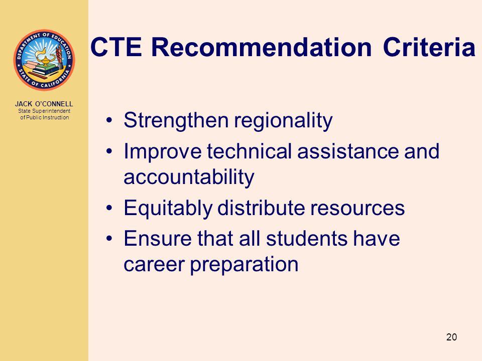 JACK O'CONNELL State Superintendent of Public Instruction 20 CTE Recommendation Criteria Strengthen regionality Improve technical assistance and accountability Equitably distribute resources Ensure that all students have career preparation