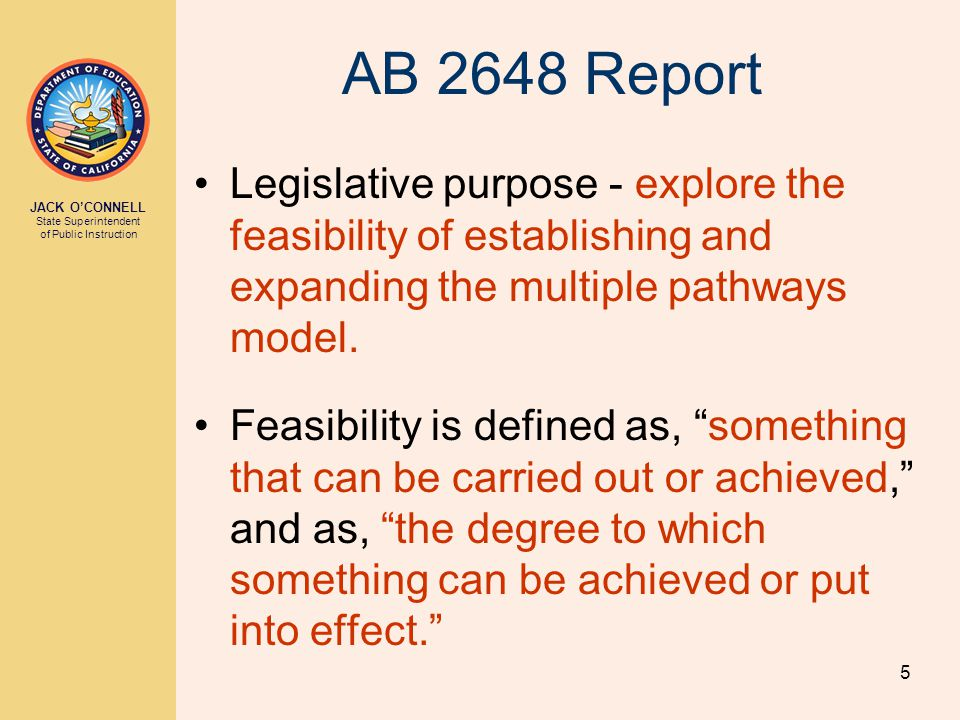 JACK O'CONNELL State Superintendent of Public Instruction 5 AB 2648 Report Legislative purpose - explore the feasibility of establishing and expanding the multiple pathways model.