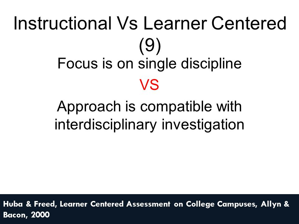 Instructional Vs Learner Centered (9) Focus is on single discipline VS Approach is compatible with interdisciplinary investigation Huba & Freed, Learn