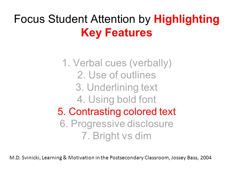 Focus Student Attention by Highlighting Key Features 1. Verbal cues (verbally) 2. Use of outlines 3. Underlining text 4. Using bold font 5. Contrastin