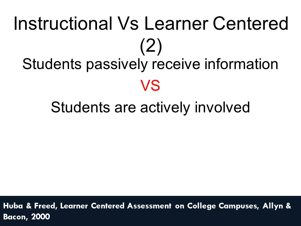 Instructional Vs Learner Centered (3) Emphasis on acquisition of knowledge outside the context in which it will be used VS Emphasis is on using & communicating knowledge effectively to address enduring & emerging issues & problems in real life contexts Huba & Freed, Learner Centered Assessment on College Campuses, Allyn & Bacon, 2000