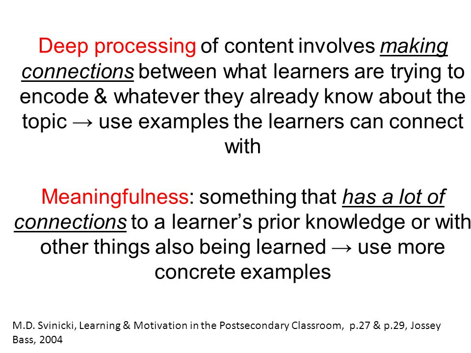 Deep processing of content involves making connections between what learners are trying to encode & whatever they already know about the topic → use e