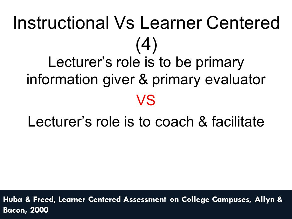 Instructional Vs Learner Centered (5) Teaching & assessing are separate VS Teaching & assessing are intertwined Huba & Freed, Learner Centered Assessment on College Campuses, Allyn & Bacon, 2000