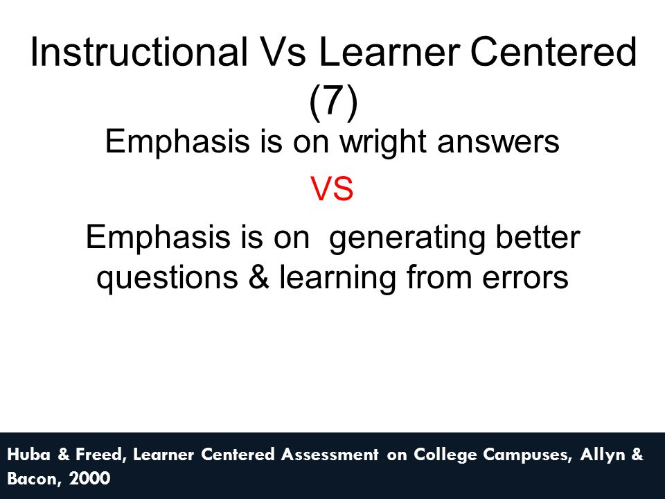 Instructional Vs Learner Centered (7) Emphasis is on wright answers VS Emphasis is on generating better questions & learning from errors Huba & Freed,