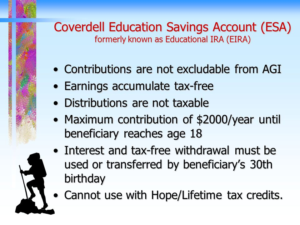 Coverdell Education Savings Account (ESA) formerly known as Educational IRA (EIRA) Contributions are not excludable from AGIContributions are not excludable from AGI Earnings accumulate tax-freeEarnings accumulate tax-free Distributions are not taxableDistributions are not taxable Maximum contribution of $2000/year until beneficiary reaches age 18Maximum contribution of $2000/year until beneficiary reaches age 18 Interest and tax-free withdrawal must be used or transferred by beneficiary's 30th birthdayInterest and tax-free withdrawal must be used or transferred by beneficiary's 30th birthday Cannot use with Hope/Lifetime tax credits.Cannot use with Hope/Lifetime tax credits.