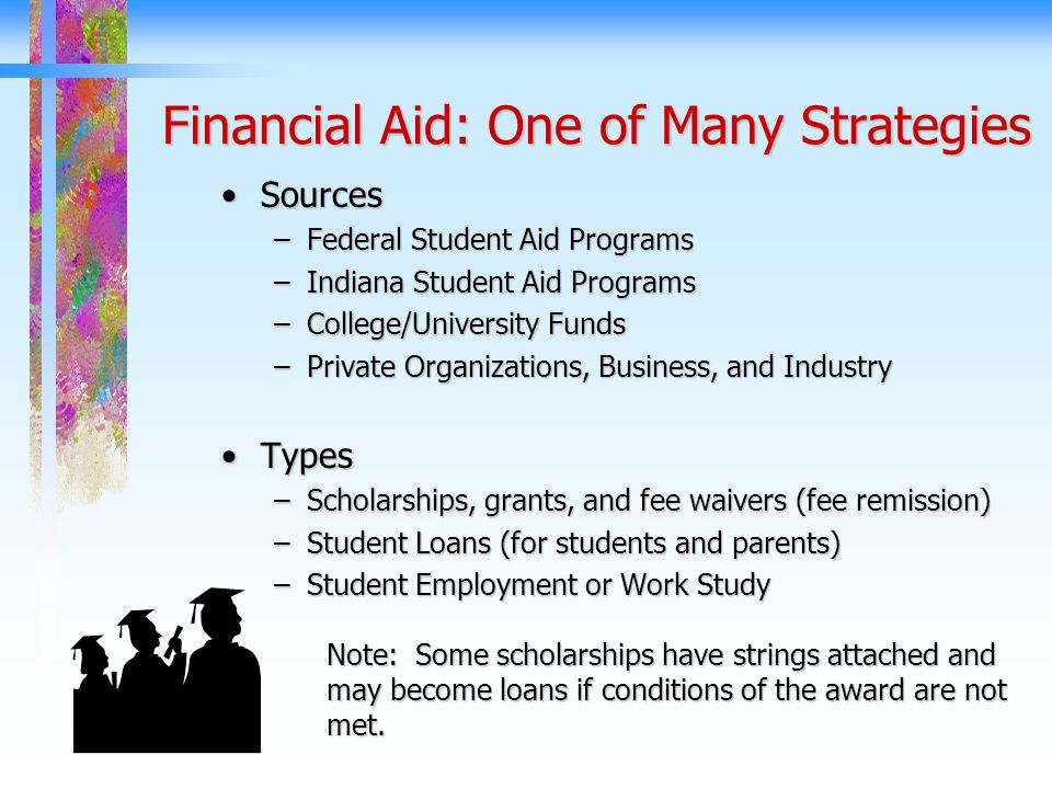 Financial Aid: One of Many Strategies SourcesSources –Federal Student Aid Programs –Indiana Student Aid Programs –College/University Funds –Private Organizations, Business, and Industry TypesTypes –Scholarships, grants, and fee waivers (fee remission) –Student Loans (for students and parents) –Student Employment or Work Study Note: Some scholarships have strings attached and may become loans if conditions of the award are not met.