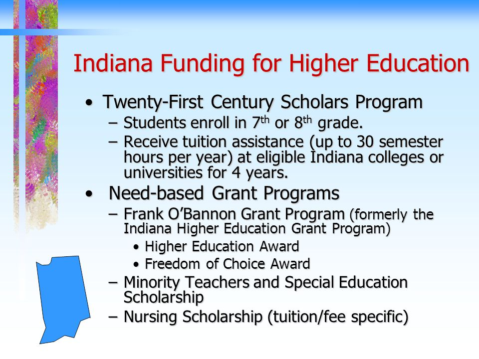 Indiana Funding for Higher Education Twenty-First Century Scholars ProgramTwenty-First Century Scholars Program –Students enroll in 7 th or 8 th grade.