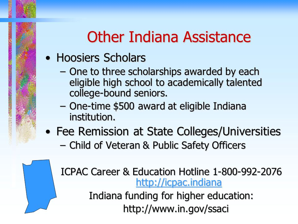 Other Indiana Assistance Hoosiers ScholarsHoosiers Scholars –One to three scholarships awarded by each eligible high school to academically talented college-bound seniors.
