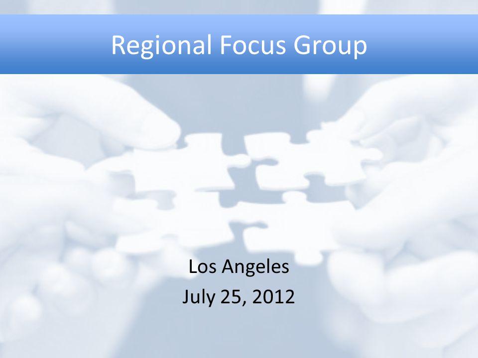 Regional Focus Group Los Angeles July 25, 2012