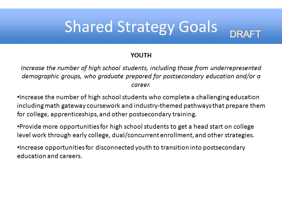 Shared Strategy Goals YOUTH Increase the number of high school students, including those from underrepresented demographic groups, who graduate prepar