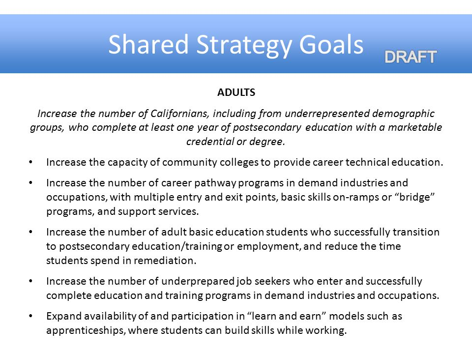 Shared Strategy Goals ADULTS Increase the number of Californians, including from underrepresented demographic groups, who complete at least one year o