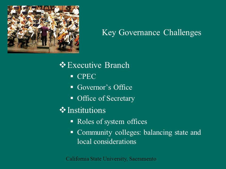 California State University, Sacramento Key Governance Challenges  Executive Branch  CPEC  Governor's Office  Office of Secretary  Institutions  Roles of system offices  Community colleges: balancing state and local considerations