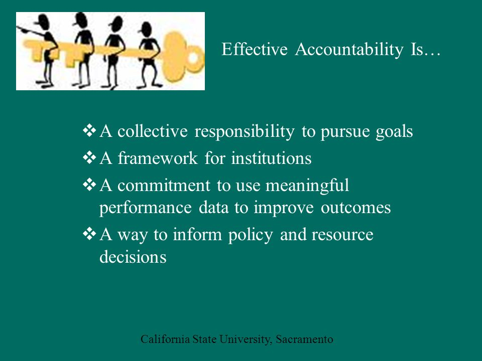 California State University, Sacramento Effective Accountability Is…  A collective responsibility to pursue goals  A framework for institutions  A commitment to use meaningful performance data to improve outcomes  A way to inform policy and resource decisions