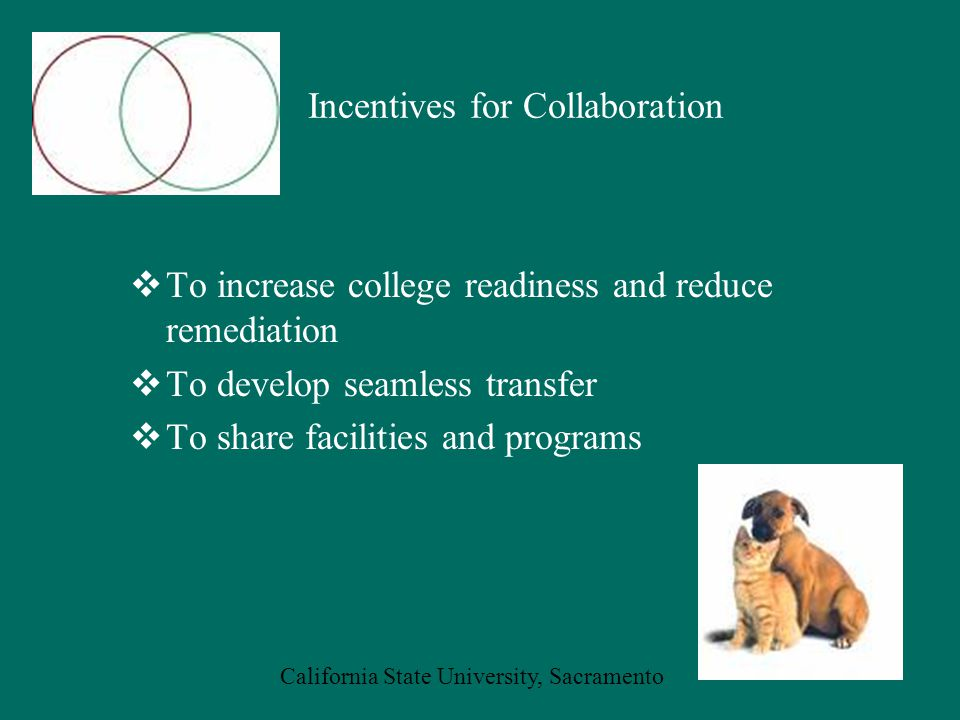 California State University, Sacramento Incentives for Collaboration  To increase college readiness and reduce remediation  To develop seamless transfer  To share facilities and programs