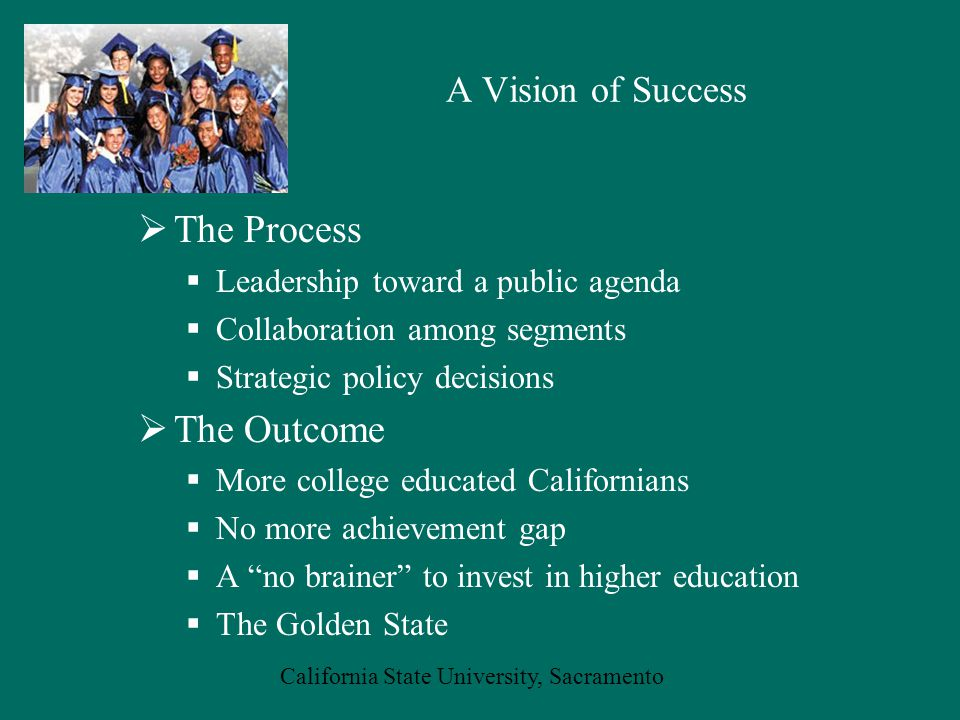 California State University, Sacramento  The Process  Leadership toward a public agenda  Collaboration among segments  Strategic policy decisions  The Outcome  More college educated Californians  No more achievement gap  A no brainer to invest in higher education  The Golden State A Vision of Success