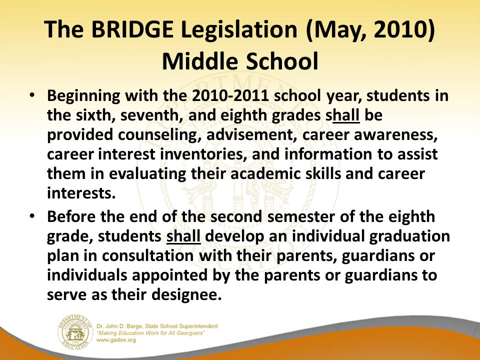 The BRIDGE Legislation (May, 2010) Middle School Beginning with the 2010-2011 school year, students in the sixth, seventh, and eighth grades shall be provided counseling, advisement, career awareness, career interest inventories, and information to assist them in evaluating their academic skills and career interests.