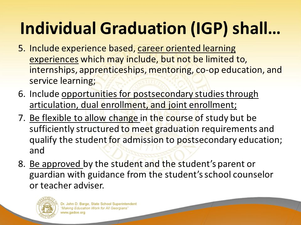 Individual Graduation (IGP) shall… 5.Include experience based, career oriented learning experiences which may include, but not be limited to, internships, apprenticeships, mentoring, co-op education, and service learning; 6.Include opportunities for postsecondary studies through articulation, dual enrollment, and joint enrollment; 7.Be flexible to allow change in the course of study but be sufficiently structured to meet graduation requirements and qualify the student for admission to postsecondary education; and 8.Be approved by the student and the student's parent or guardian with guidance from the student's school counselor or teacher adviser.