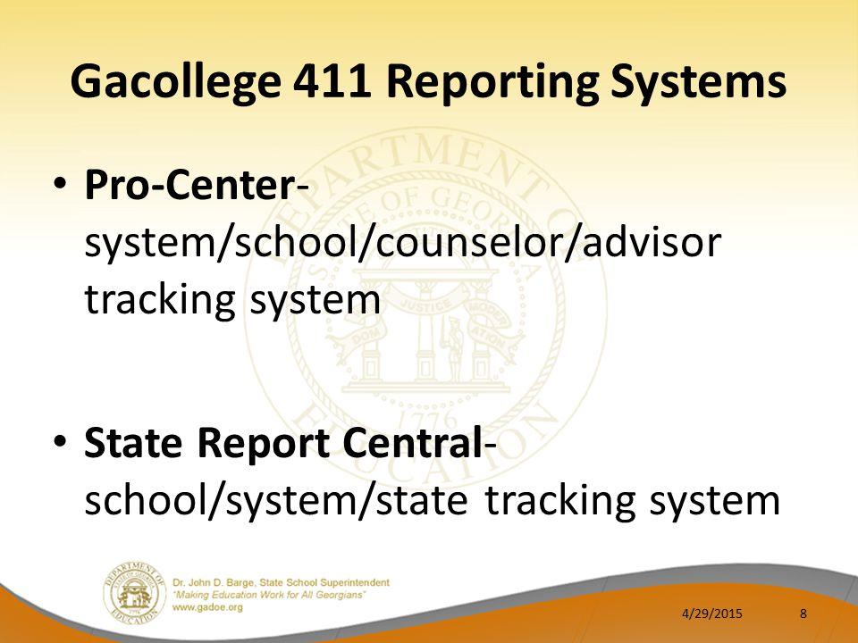 Gacollege 411 Reporting Systems Pro-Center- system/school/counselor/advisor tracking system State Report Central- school/system/state tracking system 4/29/20158