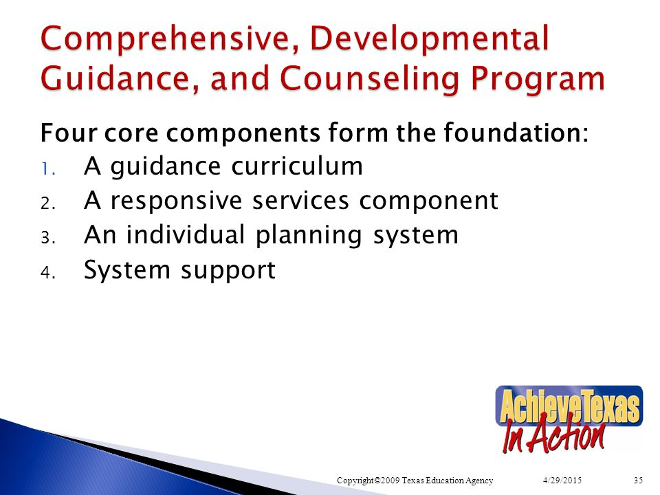 Four core components form the foundation: 1. A guidance curriculum 2. A responsive services component 3. An individual planning system 4. System suppo