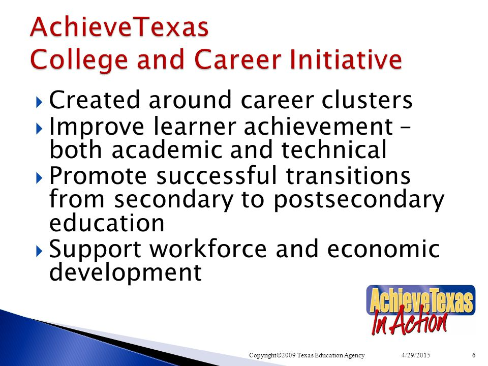  Created around career clusters  Improve learner achievement – both academic and technical  Promote successful transitions from secondary to postsecondary education  Support workforce and economic development 4/29/2015Copyright©2009 Texas Education Agency6