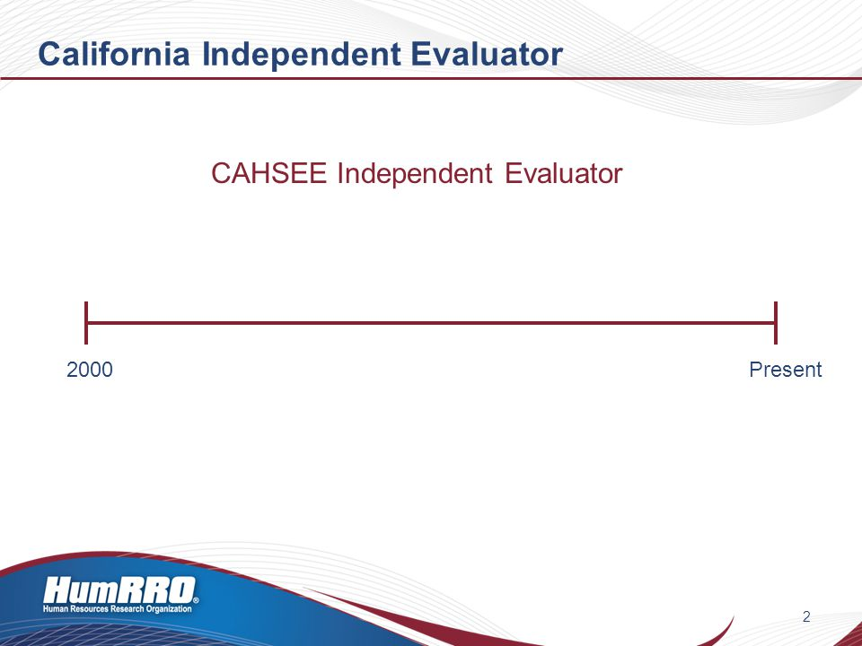 California Independent Evaluator 3 2000Present CAHSEE Independent Evaluator 2002: Census administration to sophomores in Class of 2004 2002