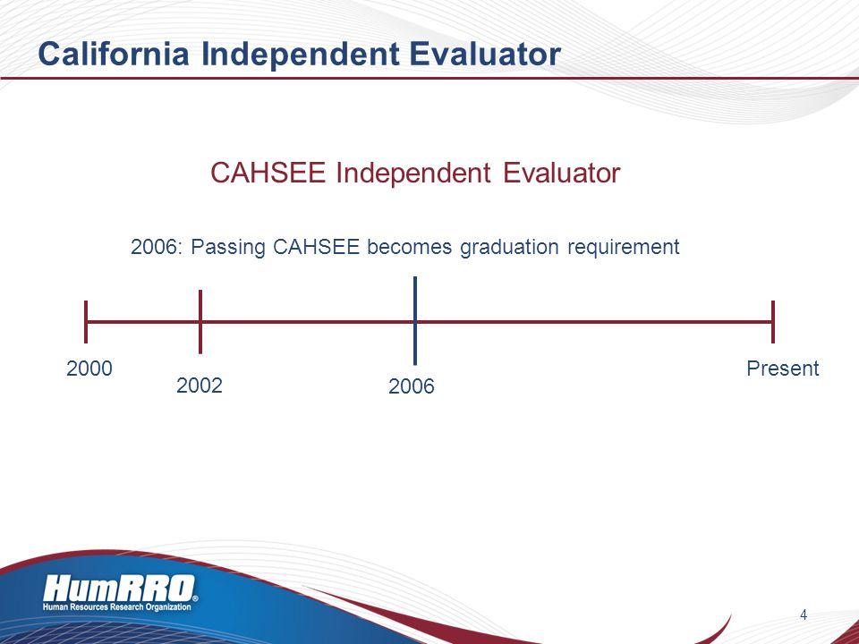 California Independent Evaluator 4 2000Present CAHSEE Independent Evaluator 2006: Passing CAHSEE becomes graduation requirement 2006 2002