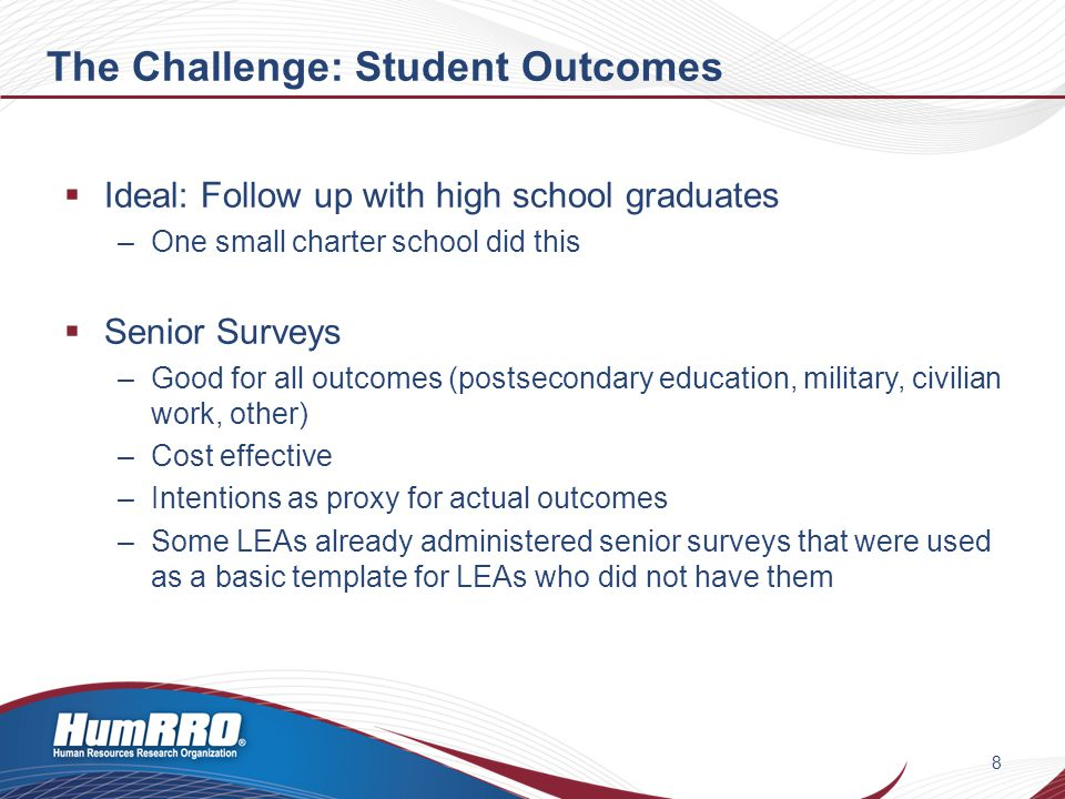 The Challenge: Student Outcomes (cont'd)  Senior surveys (continued) –College enrollment plans, including college characteristics –Career fields –Highest degree –Work full time –Military enlistment by branch of service –and other things.