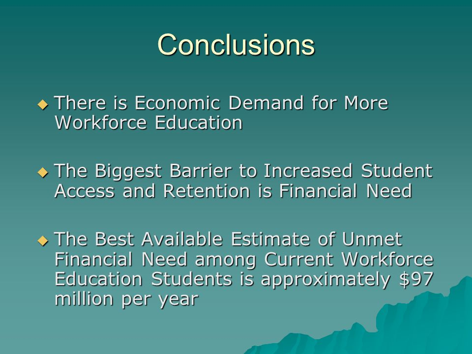 Conclusions  There is Economic Demand for More Workforce Education  The Biggest Barrier to Increased Student Access and Retention is Financial Need  The Best Available Estimate of Unmet Financial Need among Current Workforce Education Students is approximately $97 million per year