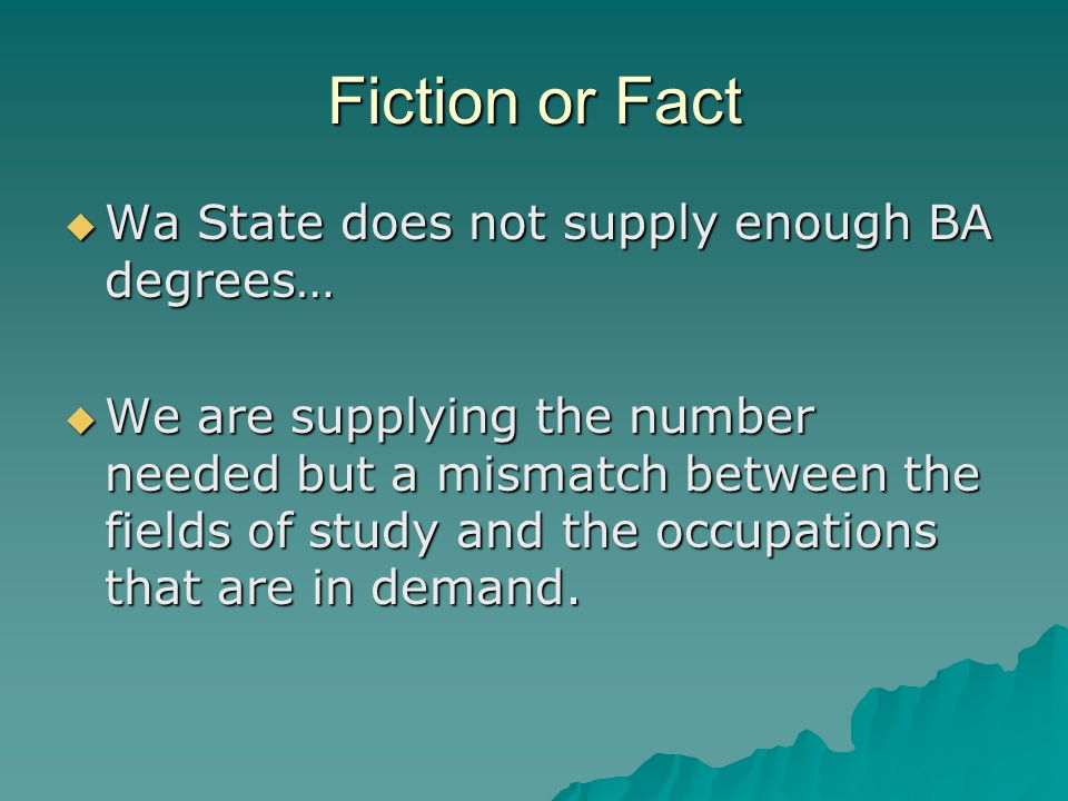 Fiction or Fact  Wa State does not supply enough BA degrees…  We are supplying the number needed but a mismatch between the fields of study and the occupations that are in demand.