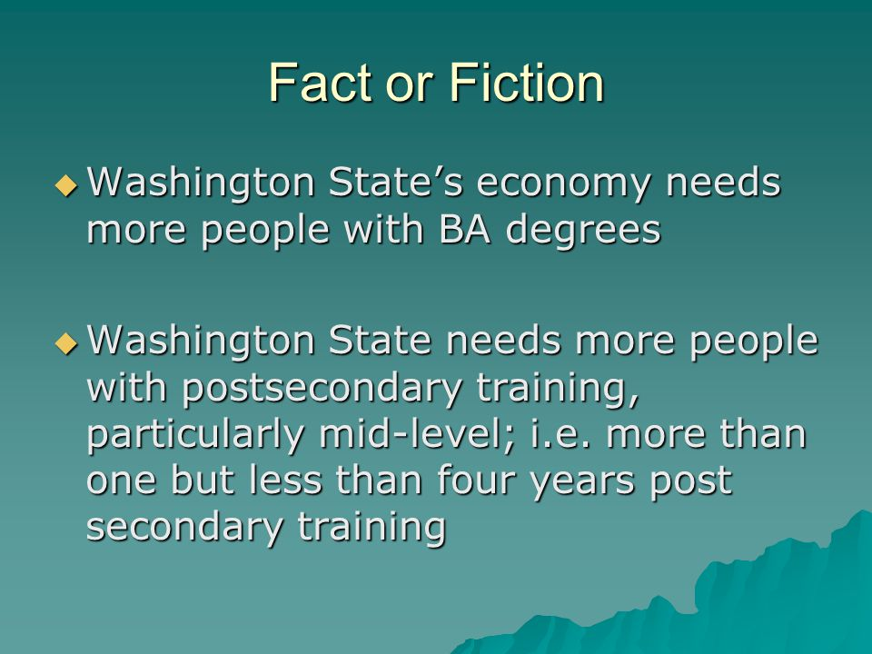 Fact or Fiction  Washington State's economy needs more people with BA degrees  Washington State needs more people with postsecondary training, particularly mid-level; i.e.