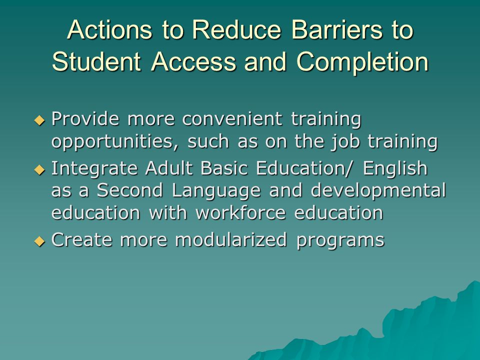 Actions to Reduce Barriers to Student Access and Completion  Provide more convenient training opportunities, such as on the job training  Integrate Adult Basic Education/ English as a Second Language and developmental education with workforce education  Create more modularized programs