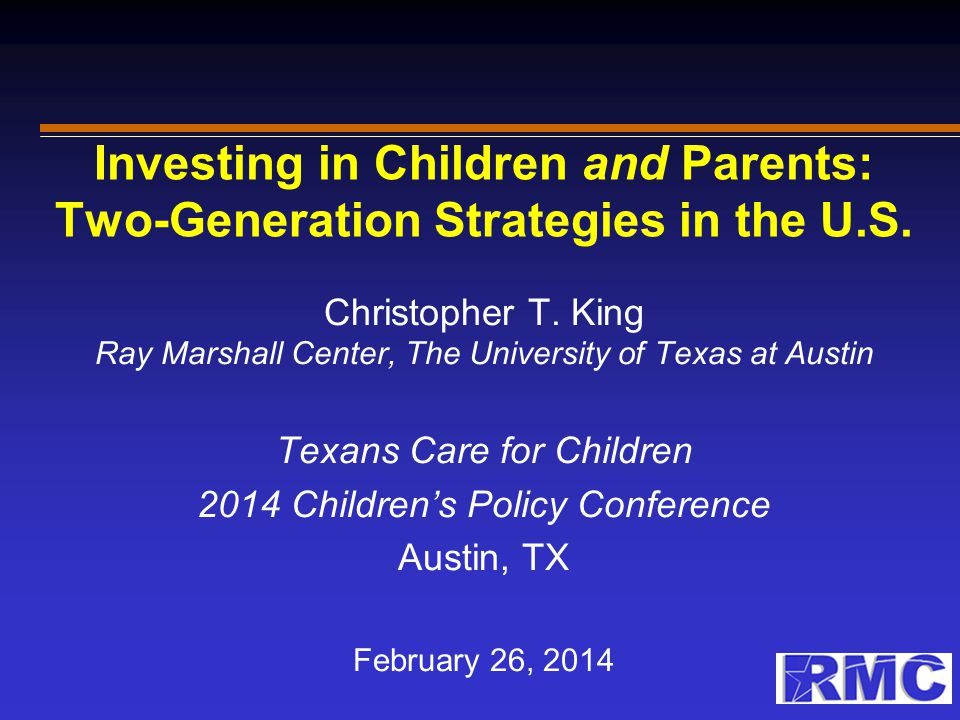 Investing in Children and Parents: Two-Generation Strategies in the U.S. Christopher T. King Ray Marshall Center, The University of Texas at Austin Te