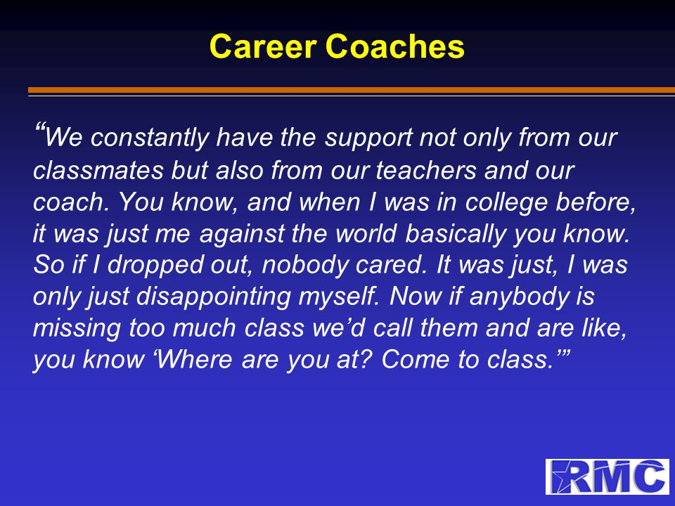 """Career Coaches """" We constantly have the support not only from our classmates but also from our teachers and our coach. You know, and when I was in col"""