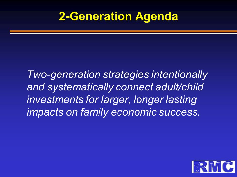 2-Generation Agenda Two-generation strategies intentionally and systematically connect adult/child investments for larger, longer lasting impacts on f